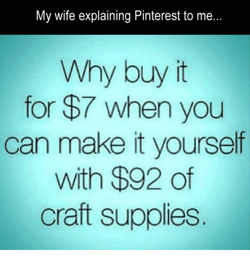 My Wife Explaining Pinterest To Me Why Buy It For 7 When You Can