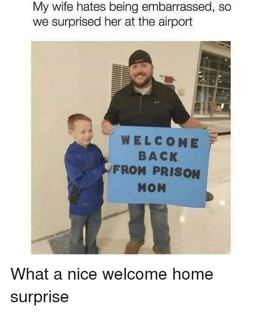 Prison, Home, and Wife: My wife hates being embarrassed, so  we surprised her at the airport  WELCOME  BACK  FROM PRISON  MOM What a nice welcome home surprise