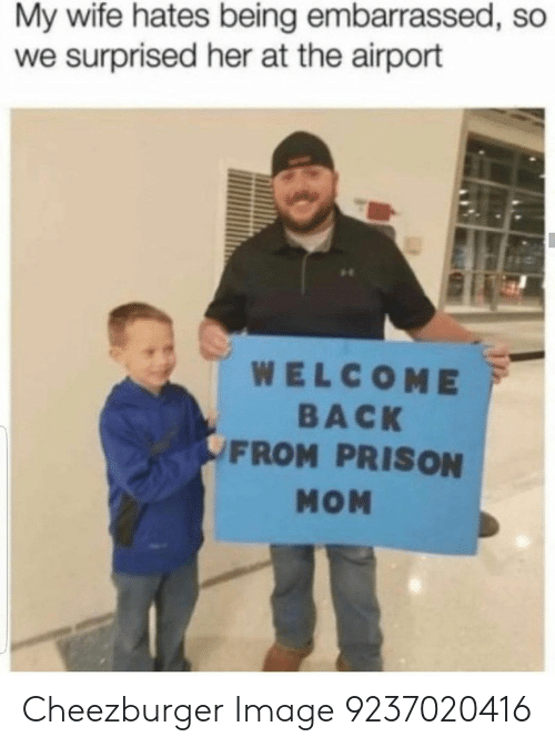 Prison, Image, and Wife: My wife hates being embarrassed, so  we surprised her at the airport  re  WELCOME  BACK  FROM PRISON  МОМ Cheezburger Image 9237020416