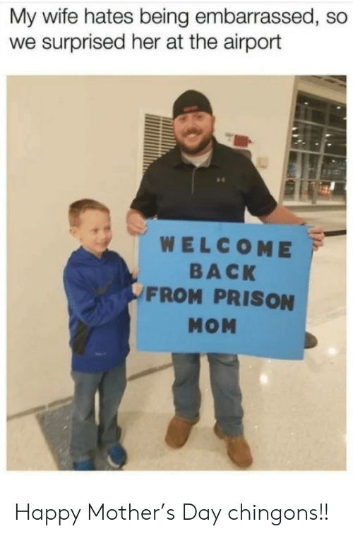 Memes, Prison, and Happy: My wife hates being embarrassed, so  we surprised her at the airport  WELCOME  BACK  FROM PRISON  MOM Happy Mother's Day chingons!!