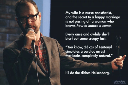 """Creepy, Marriage, and Memes: My wife is a nurse anesthetist,  and the secret to a happy marriage  is not pissing off a woman who  knows how to induce a coma.  Every once and awhile she'll  blurt out some creepy fact.  """"You know, 23 ccs of Fentan  simulates a cardiac arrest  that looks completely natural.""""  I'll do the dishes Heisenberg."""