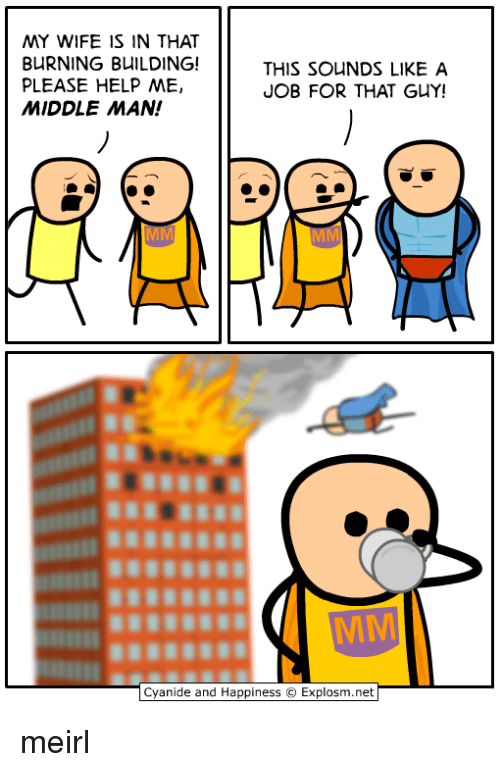 Cyanide and Happiness, Help, and Wife: MY WIFE IS IN THAT  BURNING BUILDING!  PLEASE HELP ME,  MIDDLE MAN!  THIS SOUNDS LIKE A  JOB FOR THAT GUY!  Cyanide and Happiness  Explosm.net meirl