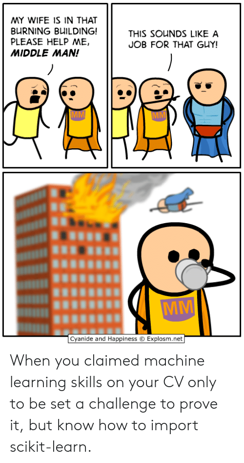 Cyanide and Happiness, Help, and How To: MY WIFE IS IN THAT  BURNING BUILDING!  PLEASE HELP ME,  MIDDLE MAN!  THIS SOUNDS LIKE A  JOB FOR THAT GUY!  Cyanide and Happiness  Explosm.net When you claimed machine learning skills on your CV only to be set a challenge to prove it, but know how to import scikit-learn.