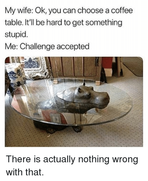 Memes, Coffee, and Wife: My wife: Ok, you can choose a coffee  table. It'll be hard to get something  stupid.  Me: Challenge accepted There is actually nothing wrong with that.