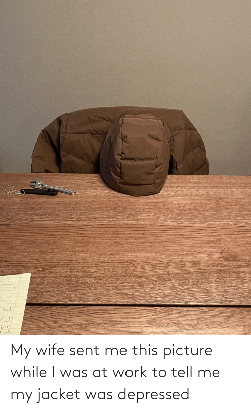 Work, Wife, and Picture: My wife sent me this picture while I was at work to tell me my jacket was depressed