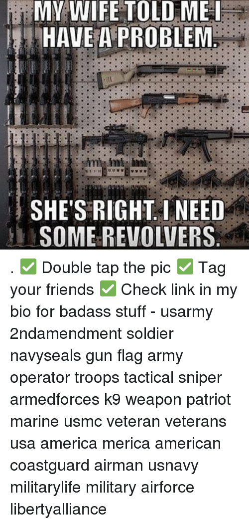 America, Friends, and Memes: MY WIFE TOLD ME I  HAVE A PROBLEM  SHE'S RIGHT I NEED  SOME REVOLVERS . ✅ Double tap the pic ✅ Tag your friends ✅ Check link in my bio for badass stuff - usarmy 2ndamendment soldier navyseals gun flag army operator troops tactical sniper armedforces k9 weapon patriot marine usmc veteran veterans usa america merica american coastguard airman usnavy militarylife military airforce libertyalliance
