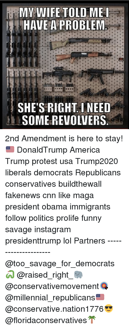 America, cnn.com, and Funny: MY WIFE TOLD ME I  HAVE A PROBLEM  SHE'S RIGHT I NEED  SOMEREVOLVERS 2nd Amendment is here to stay!🇺🇸 DonaldTrump America Trump protest usa Trump2020 liberals democrats Republicans conservatives buildthewall fakenews cnn like maga president obama immigrants follow politics prolife funny savage instagram presidenttrump lol Partners --------------------- @too_savage_for_democrats🐍 @raised_right_🐘 @conservativemovement🎯 @millennial_republicans🇺🇸 @conservative.nation1776😎 @floridaconservatives🌴