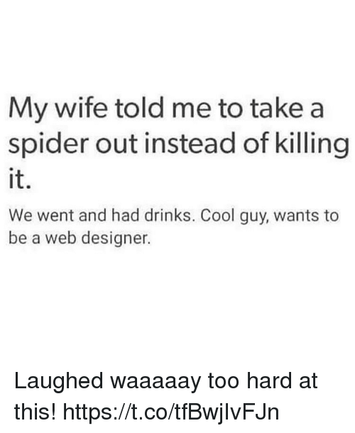 Funny, Spider, and Cool: My wife told me to take a  spider out instead of killing  it.  We went and had drinks. Cool guy, wants to  be a web designer Laughed waaaaay too hard at this! https://t.co/tfBwjIvFJn