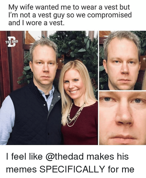 Dad, Funny, and Memes: My wife wanted me to wear a vest but  I'm not a vest guy so we compromised  and I wore a vest.  THE DAD I feel like @thedad makes his memes SPECIFICALLY for me