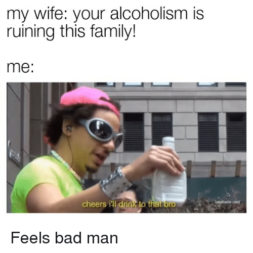 Bad, Family, and Wife: my wife: your alcoholism is  ruining this family!  me:  cheers ill drink to that brO Feels bad man