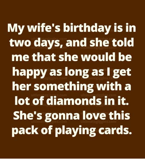 my wife s birthday is in two days and she told me that she would be