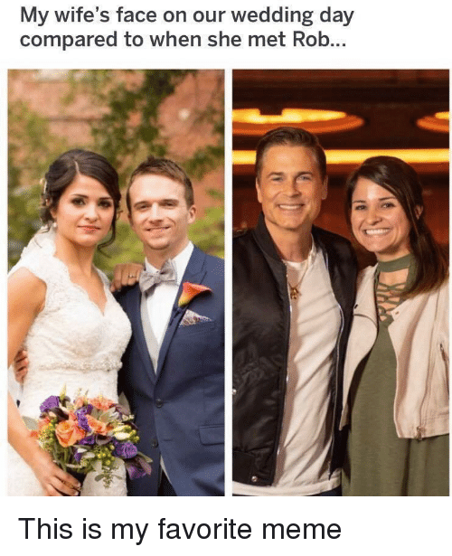 Meme, Wedding, and Wedding Day: My wife's face on our wedding day  compared to when she met Rob This is my favorite meme
