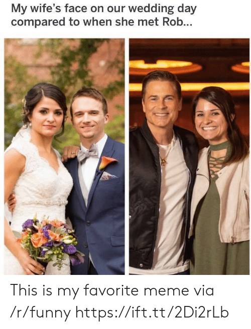 Funny, Meme, and Wedding: My wife's face on our wedding day  compared to when she met Rob This is my favorite meme via /r/funny https://ift.tt/2Di2rLb