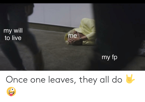 My Will to Live Me My Fp Once One Leaves They All Do