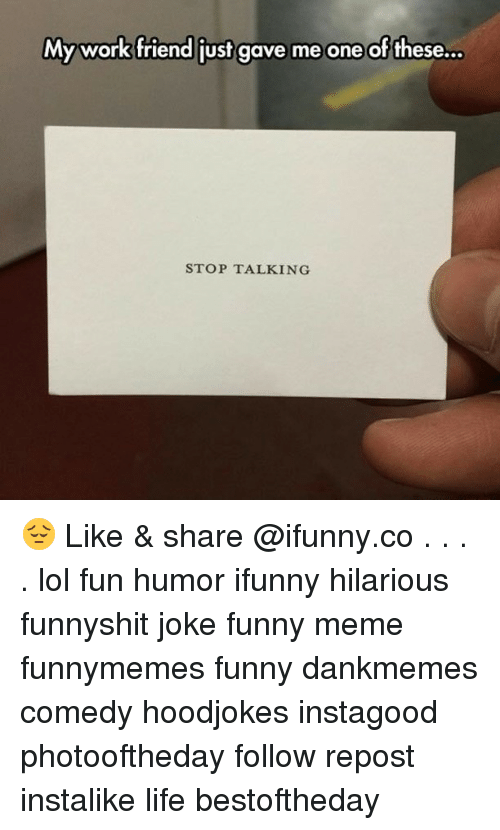 Funny, Life, and Lol: My work friend just gave me one of these...  STOP TALKING 😔 Like & share @ifunny.co . . . . lol fun humor ifunny hilarious funnyshit joke funny meme funnymemes funny dankmemes comedy hoodjokes instagood photooftheday follow repost instalike life bestoftheday