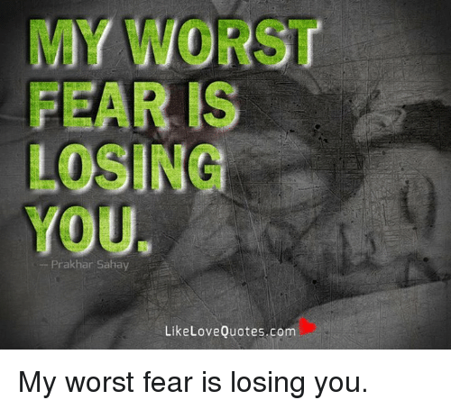 My Worst Fear Is Losing You Prakhar Sahay Like Love Quotes Com My