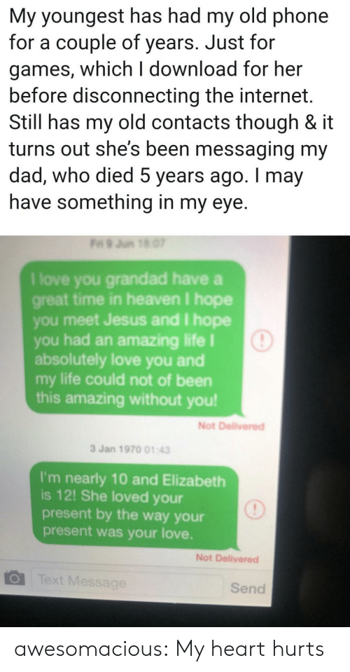 Dad, Heaven, and Internet: My youngest has had my old phone  for a couple of years. Just for  games, which I download for her  before disconnecting the internet.  Still has my old contacts though & it  turns out she's been messaging my  dad, who died 5 years ago. I may  have something in my eye.  Fri 9 Jun 18 07  I love you grandad have a  great time in heaven I hope  you meet Jesus and I hope  you had an amazing life I  absolutely love you and  my life could not of been  this amazing without you!  Not Delivered  3 Jan 1970 01:43  I'm nearly 10 and Elizabeth  is 12! She loved your  present by the way your  present was your love.  Not Delivered  Text Message  Send awesomacious:  My heart hurts