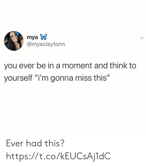 "Mya, Think, and Moment: mya  @myaclaytonn  you ever be in a moment and think to  yourself ""i'm gonna miss this"" Ever had this? https://t.co/kEUCsAj1dC"