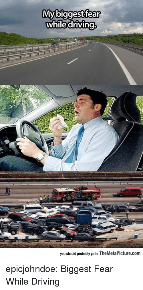 Driving, Tumblr, and Blog: Mybiggestfear  whiledriving  you should probably go to TheMetaPicture.com epicjohndoe:  Biggest Fear While Driving