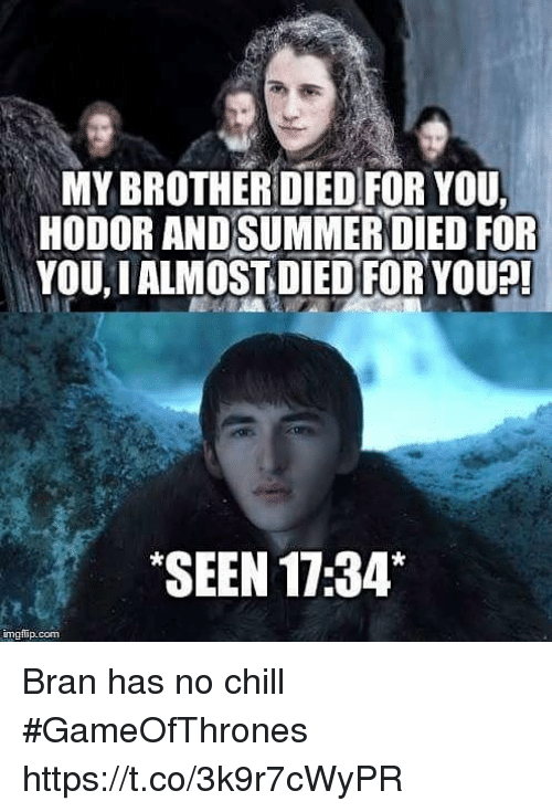 Chill, No Chill, and Bran: MYBROTHERDIEDFOR YOU,  HODOR ANDSUMMEROIED FOR  YOU, IALMOSTIDIEDFORYOUA  SEEN 17:34*  imgfip.com Bran has no chill #GameOfThrones https://t.co/3k9r7cWyPR