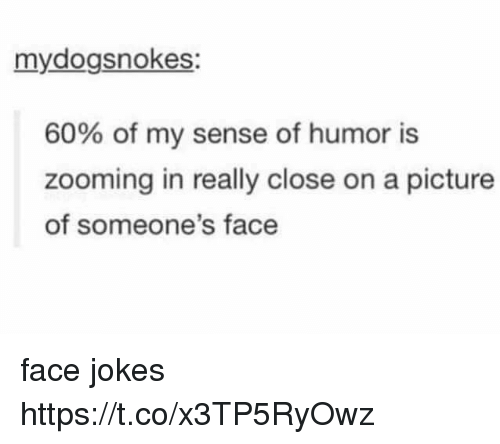 Jokes, A Picture, and Face: mydogsnokes:  60% of my sense of humor is  zooming in really close on a picture  of someone's face face jokes https://t.co/x3TP5RyOwz