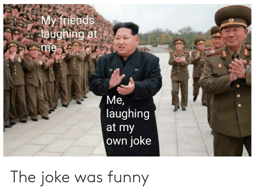 Myfriends Laughing at Me Laughing at My Own joKe the Joke