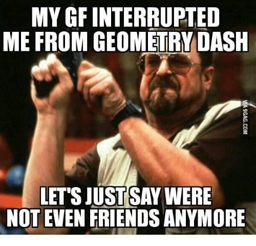 mygf interrupted me from geometry dash lettsjustsay were not even 14755581 ✅ 25 best memes about geometry dash facebook geometry dash,Geometry Memes