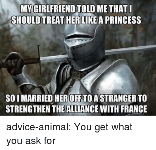 Advice, Tumblr, and Animal: MYGIRLFRIEND TOLD ME THAT  SHOULD TREAT HER LIKEA PRINCESS  SO I MARRIED HEROFF TO ASTRANGER TO  STRENGTHEN THEALLIANCE WITH FRANCE advice-animal:  You get what you ask for