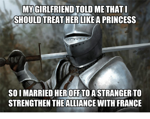 France, Princess, and Her: MYGIRLFRIEND TOLD ME THAT  SHOULD TREAT HERLIKE A PRINCESS  SO I MARRIED HER OFF TO A STRANGER TO  STRENGTHEN THE ALLIANCE WITH FRANCE