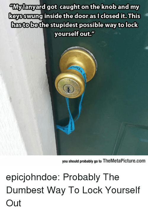 "Tumblr, Blog, and Got: ""Mylanyard got caught on the knob and my  keysswung inside the door as I closed it. This  hasto bethe stupidest possible way to lock  yourself out.""  you should probably go to TheMetaPicture.com epicjohndoe:  Probably The Dumbest Way To Lock Yourself Out"