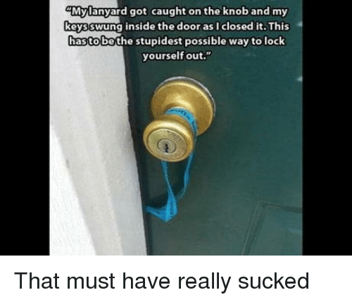 """Got, Lock, and Door: Mylanyard got caught on the knoband my  keysswung inside the door as I closed it. This  hastobe the stupidest possible way to lock  yourself out."""" That must have really sucked"""