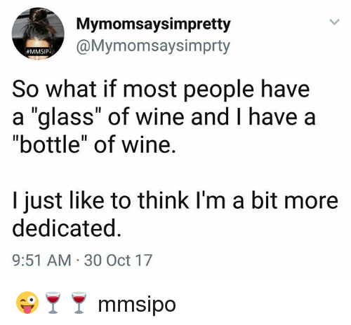 """Memes, Wine, and 🤖: Mymomsaysimpretty  @Mymomsaysimprty  MMSIP  So what if most people have  a """"glass"""" of wine and I have a  """"bottle"""" of wine.  I just like to think I'm a bit more  dedicated  9:51 AM 30 Oct 17 😜🍷🍷 mmsipo"""