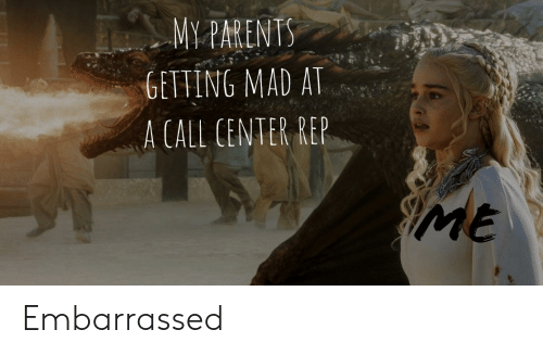 Dank Memes, Mad, and Call: MYPARENT  GETTING MAD AT  A CALL CENTER REP  Me Embarrassed