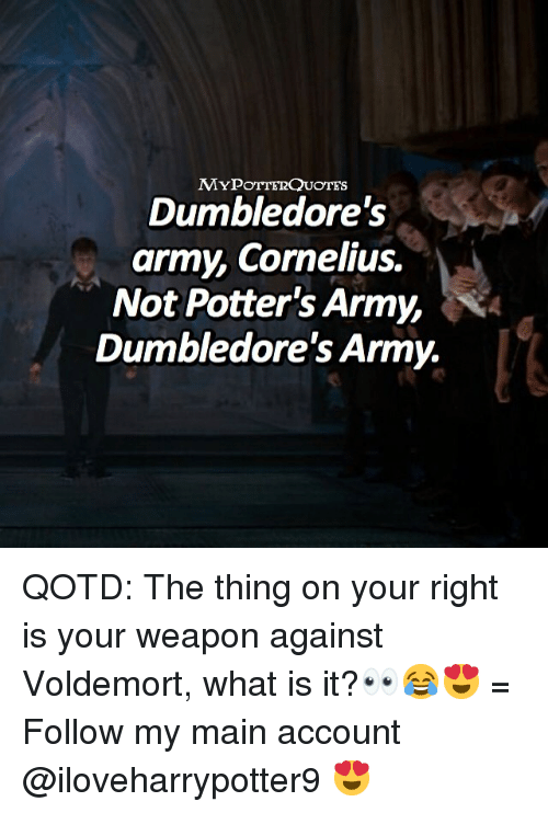 Memes, Army, and What Is: MYPoTTERQUOTES  Dumbledore's  army, Cornelius.  Not Potter's Army,  Dumbledore's Army. QOTD: The thing on your right is your weapon against Voldemort, what is it?👀😂😍 = Follow my main account @iloveharrypotter9 😍