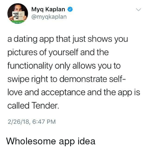 Dating, Love, and Kaplan: Myq Kaplan  myqkaplan  ME  a dating app that just shows you  pictures of yourself and the  functionality only allows you to  swipe right to demonstrate self-  love and acceptance and the app is  called Tender.  2/26/18, 6:47 PM <p>Wholesome app idea</p>
