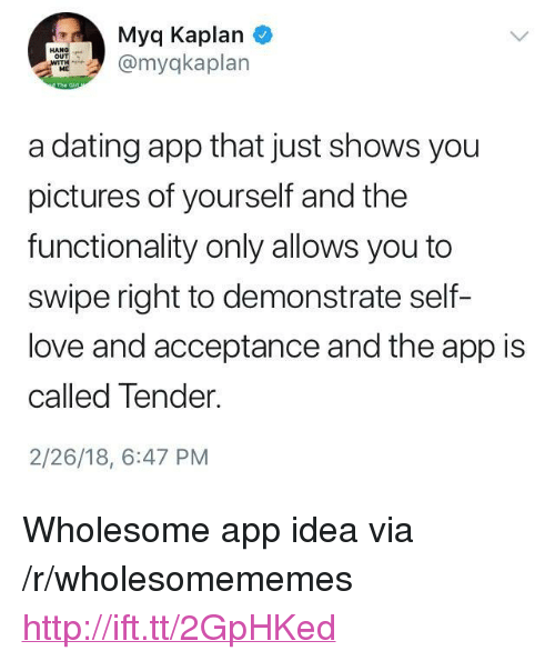 """Dating, Love, and Http: Myq Kaplan  myqkaplan  ME  a dating app that just shows you  pictures of yourself and the  functionality only allows you to  swipe right to demonstrate self-  love and acceptance and the app is  called Tender.  2/26/18, 6:47 PM <p>Wholesome app idea via /r/wholesomememes <a href=""""http://ift.tt/2GpHKed"""">http://ift.tt/2GpHKed</a></p>"""