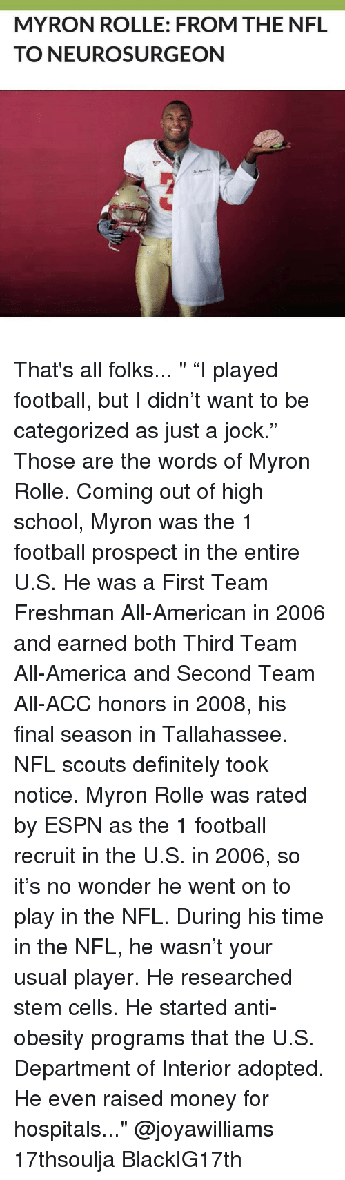 """America, Definitely, and Espn: MYRON ROLLE: FROM THE NFL  TO NEURO SURGEON That's all folks... """" """"I played football, but I didn't want to be categorized as just a jock."""" Those are the words of Myron Rolle. Coming out of high school, Myron was the 1 football prospect in the entire U.S. He was a First Team Freshman All-American in 2006 and earned both Third Team All-America and Second Team All-ACC honors in 2008, his final season in Tallahassee. NFL scouts definitely took notice. Myron Rolle was rated by ESPN as the 1 football recruit in the U.S. in 2006, so it's no wonder he went on to play in the NFL. During his time in the NFL, he wasn't your usual player. He researched stem cells. He started anti-obesity programs that the U.S. Department of Interior adopted. He even raised money for hospitals..."""" @joyawilliams 17thsoulja BlackIG17th"""
