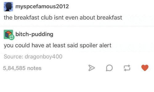 Dank, Breakfast Club, and The Breakfast Club: myspcefamous2012  the breakfast club isnt even about breakfast  bitch-pudding  you could have at least said spoiler alert  Source: dragonboy400  5,84,585 notes