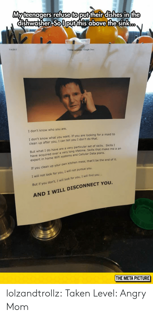 Taken, Tumblr, and Blog: Myteenagers refuse to puttheir dishes in  dishwasher Solputthis above the sink  the  62015  1 don't know who you are.  I don't know what you want. If you are looking for a maid to  clean up after you, I can tell you I don't do that.  But what I do have are a very particular set of skills. Skills I  have acquired over a very long lifetime. Skills that make me a an  expert in home WiFi systems and Cellular Data plans.  f you clean up your own kitchen  I will not look for you, I will not pursue you.  But if you don't, I will look for you, I will find you  AND I WILL DISCONNECT YOU  mess, that'li be the end of it.  THE META PICTURE lolzandtrollz:  Taken Level: Angry Mom