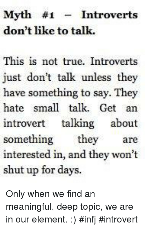 Introvert, Memes, and 🤖: Myth #1  Introverts  don't like to talk.  This is not true. Introverts  just don't talk unless they  have something to say. They  hate small talk. Get an  introvert  talking  about  something they are  interested in, and they won't  shut up for days. Only when we find an meaningful, deep topic, we are in our element. :) #infj #introvert