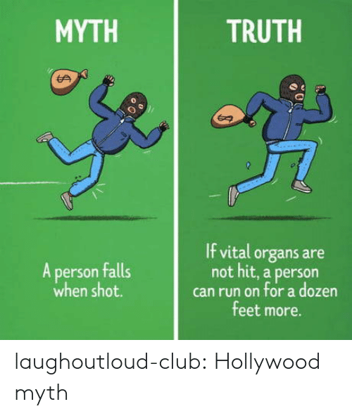 Club, Run, and Tumblr: MYTH  TRUTH  0  If vital organs are  not hit, a person  can run on for a dozen  feet more.  A person falls  when shot. laughoutloud-club:  Hollywood myth