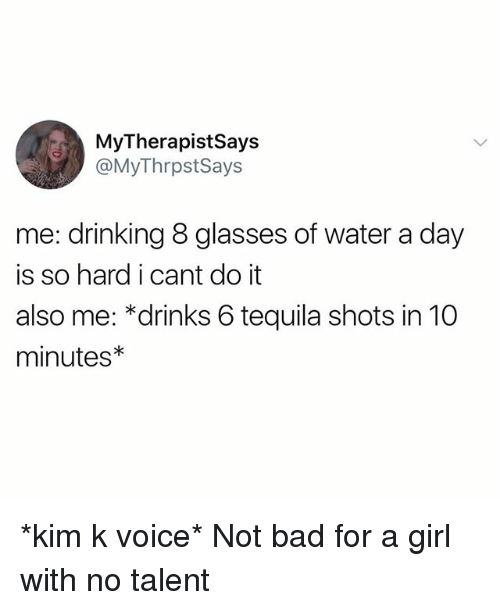Bad, Drinking, and Girl: MyTherapistSays  @MyThrpstSays  me: drinking 8 glasses of water a day  is so hard i cant do it  also me: *drinks 6 tequila shots in 10  minutes *kim k voice* Not bad for a girl with no talent
