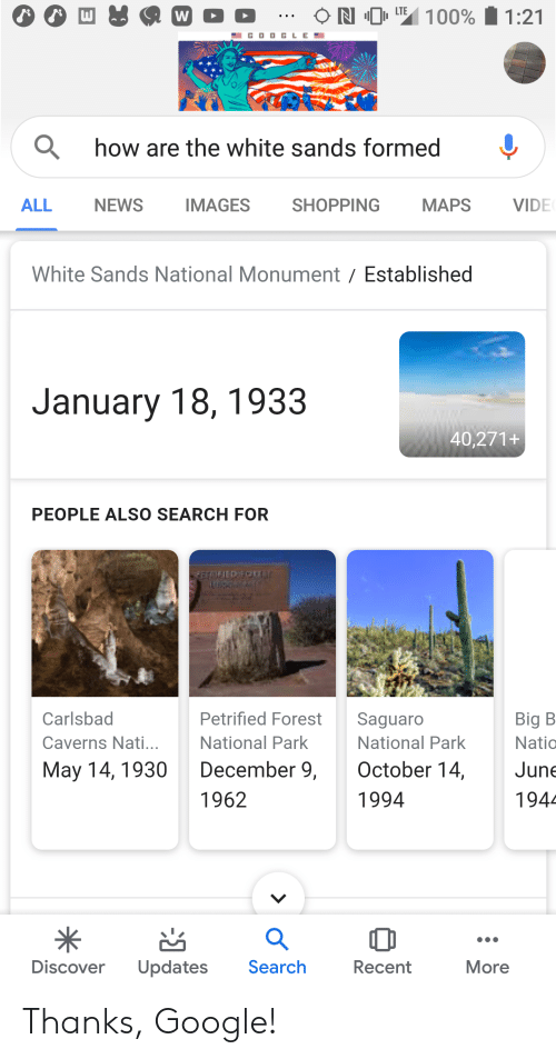 Google, News, and Shopping: N 0  LTE  100% 1:21  W  GOO GLE  Qhow are the white sands formed  NEWS  IMAGES  SHOPPING  MAPS  VIDE  ALL  White Sands National Monument Established  January 18, 1933  40,271+  PEOPLE ALSO SEARCH FOR  REMED OCAL  Petrified Forest  Carlsbad  Saguaro  Big B  National Park  National Park  Caverns Nati...  Natio  December 9,  October 14,  May 14, 1930  June  1962  1994  1944  Discover  Search  Updates  Recent  More Thanks, Google!