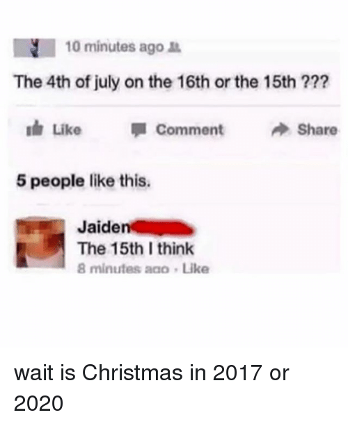 Christmas, Memes, and 4th of July: N 10 minutes ago  The 4th of july on the 16th or the 15th  Like  Comment  Share  5 people like this.  Jaide  The 15th I think  8 minutes aaa Like wait is Christmas in 2017 or 2020