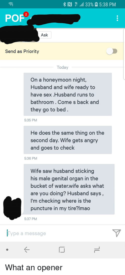 Honeymoon, Lmao, and Pof: N \ .11 33% 15:38 PM  POF  Ask  Send as Priority  Today  On a honeymoon night,  Husband and wife ready to  have sex .Husband runs to  bathroom. Come s back and  they go to bed  5:35 PM  He does the same thing on the  second day. Wife gets angry  and goes to check  5:36 PM  Wife saw husband sticking  his male genital organ in the  bucket of water.wife asks what  are you doing? Husband says  I'm checking where is the  puncture in my tire?lmao  5:37 PM  Type a message