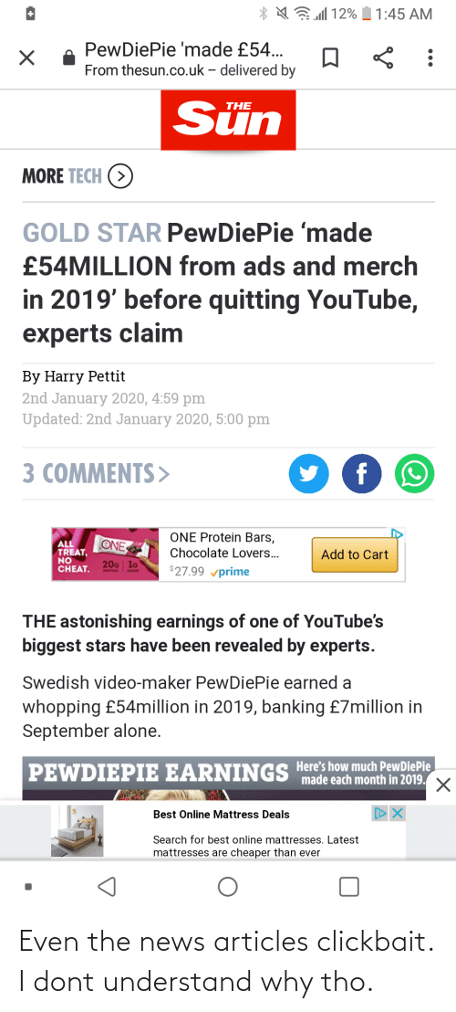 """Being Alone, News, and Protein: N 12%  1:45 AM  PewDiePie 'made £54...  From thesun.co.uk – delivered by  Sün  THE  MORE TECH (>  GOLD STAR PewDiePie 'made  £54MILLION from ads and merch  in 2019' before quitting YouTube,  experts claim  By Harry Pettit  2nd January 2020, 4:59 pm  Updated: 2nd January 2020, 5:00 pm  3 COMMENTS>  f  ONE Protein Bars,  ONE  Chocolate Lovers..  TREAT,  NO  CHEAT.  Add to Cart  20G lo  $27.99 vprime  PROTEM  THE astonishing earnings of one of YouTube's  biggest stars have been revealed by experts.  Swedish video-maker PewDiePie earned a  whopping £54million in 2019, banking £7million in  September alone.  PEWDIEPIE EARNINGS Here's how much PewDiePie  """"made each month in 2019.  Best Online Mattress Deals  Search for best online mattresses. Latest  mattresses are cheaper than ever Even the news articles clickbait. I dont understand why tho."""