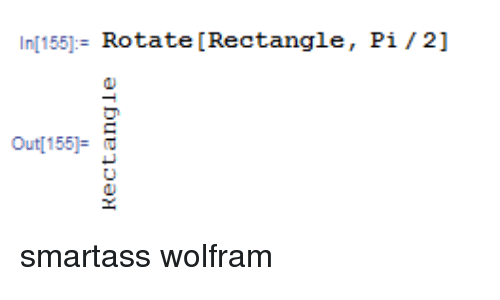 Wolfram,  Rectangle, and Out: n[155]- Rotate [Rectangle,  Pi/2]  Out[155]: smartass wolfram