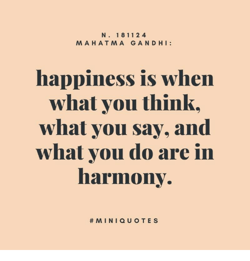 Happiness, Think, and You: N. 18 112 4  MAHATMA GAND HI:  happiness is when  whal you think  what you say, and  what vou do are in  harmony.