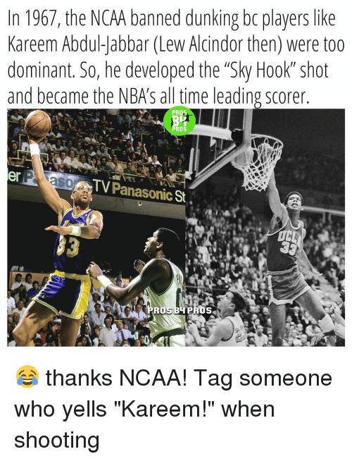 "Dunk, Memes, and Ncaa: n 1967, the NCAA banned dunking bo players like  Kareem Abdul-Jabbar (Lew Alcindor then) were too  dominant. So, he developed the ""Sky Hook shot  and became the NBAS all time leading scorer  PROS  PROS  er  TV Panasonic  St  ROS 😂 thanks NCAA! Tag someone who yells ""Kareem!"" when shooting"