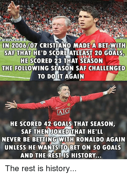 Goals, Memes, and History: N 2006/07 CRISTIANO MADE A BET WITH  SAF THAT HE'D SCORE ATLEAST 20 GOALS,  HE SCORED 23 THAT SEASON  THE FOLLOWING SEASON SAF CHALLENGED  TO DO 1T AGAIN  AIG  HE SCORED 42 GOALS THAT SEASON  SAF THEN JOKEDTHAT HE'LL  NEVER BE BETTING WIT RONALDO AGAIN  UNLESS HE WANTS TO BET ON 50 GOALS  AND THE REST IS HISTORY... The rest is history...
